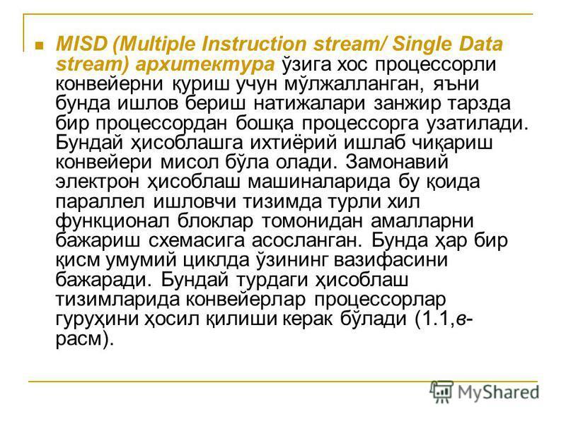 MISD (Multiple Instruction stream/ Single Data stream) архитектура ўзига хос процессорли конвейерни қуриш учун мўлжалланган, яъни бунда ишлов бериш натижалари занжир тарзда бир процессордан бошқа процессорга узатилади. Бундай ҳисоблашга ихтиёрий ишла