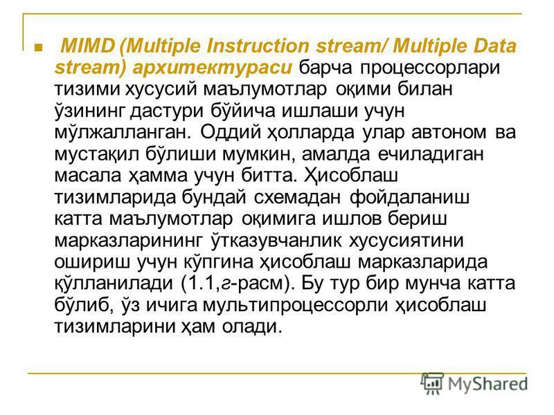 MIMD (Multiple Instruction stream/ Multiple Data stream) архитектураси барча процессорлари тизими хусусий маълумотлар оқими билан ўзининг дастури бўйича ишлаши учун мўлжалланган. Оддий ҳолларда улар автоном ва мустақил бўлиши мумкин, амалда ечиладига