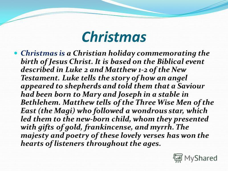 Christmas Christmas is a Christian holiday commemorating the birth of Jesus Christ. It is based on the Biblical event described in Luke 2 and Matthew 1-2 of the New Testament. Luke tells the story of how an angel appeared to shepherds and told them t