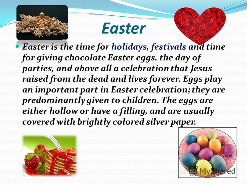 Easter Easter is the time for holidays, festivals and time for giving chocolate Easter eggs, the day of parties, and above all a celebration that Jesus raised from the dead and lives forever. Eggs play an important part in Easter celebration; they ar