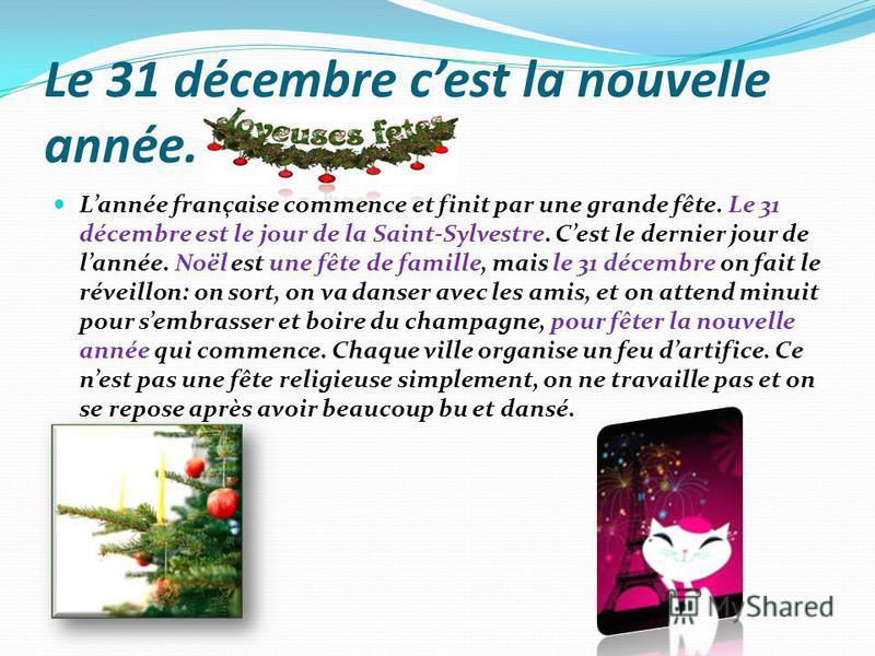 Le 31 décembre cest la nouvelle année. Lannée française commence et finit par une grande fête. Le 31 décembre est le jour de la Saint-Sylvestre. Cest le dernier jour de lannée. Noël est une fête de famille, mais le 31 décembre on fait le réveillon: o