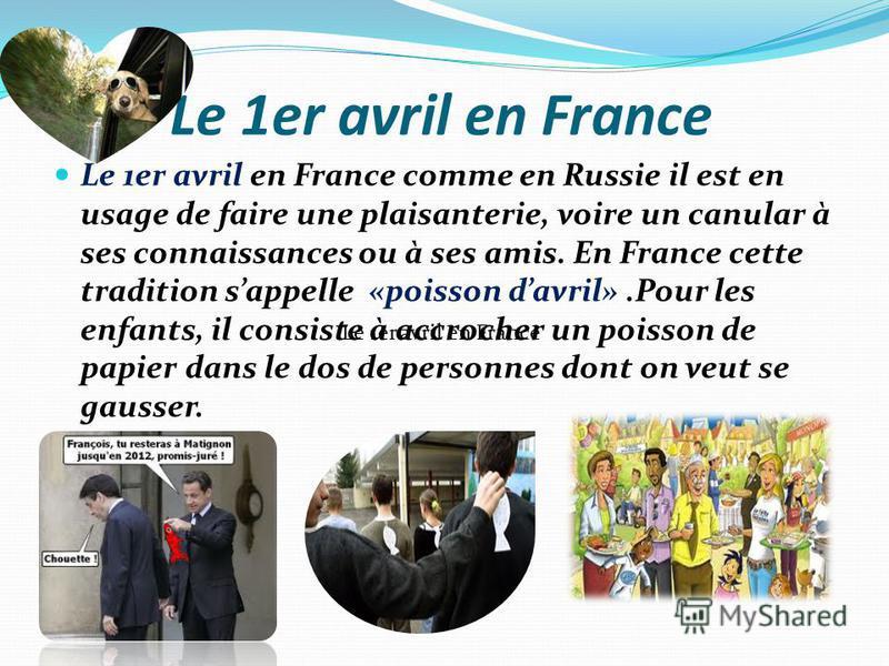 Le 1er avril en France Le 1er avril en France comme en Russie il est en usage de faire une plaisanterie, voire un canular à ses connaissances ou à ses amis. En France cette tradition sappelle «poisson davril».Pour les enfants, il consiste à accrocher