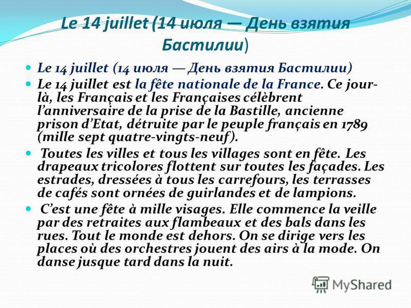 Le 14 juillet (14 июля День взятия Бастилии) Le 14 juillet est la fête nationale de la France. Ce jour- là, les Français et les Françaises célèbrent lanniversaire de la prise de la Bastille, ancienne prison dEtat, détruite par le peuple français en 1