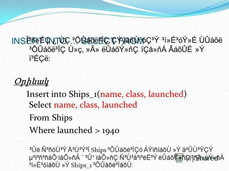 INSERT INTO … SELECT FROM γñ»ÉÇ ¿ ÙÇ ³ÕÛáõë³ÏÇ ÇÝýáñÙ³óÇ³Ý ³í»É³óÝ»É ÙÛáõë ³ÕÛáõë³ÏÇ Ù»ç, »Ã» ëÛáõÝ»ñÇ ïÇå»ñÁ ÃáõÛÉ »Ý ï³ÉÇë: Օրինակ Insert into Ships_1(name, class, launched) Select name, class, launched From Ships Where launched > 1940 ²Ûë ѳñóÙ³Ý