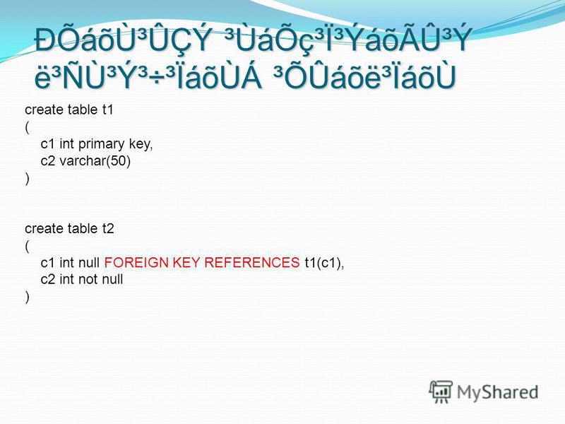 create table t1 ( c1 int primary key, c2 varchar(50) ) create table t2 ( c1 int null FOREIGN KEY REFERENCES t1(c1), c2 int not null ) ÐÕáõÙ³ÛÇÝ ³ÙáÕç³Ï³ÝáõÃÛ³Ý ë³Ñٳݳ÷³ÏáõÙÁ ³ÕÛáõë³ÏáõÙ