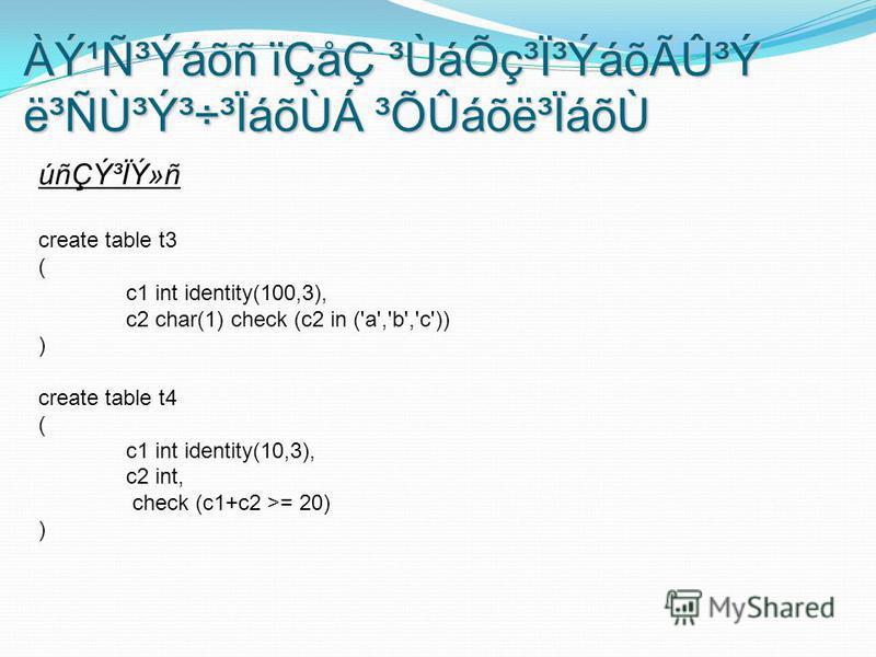 úñÇݳÏÝ»ñ create table t3 ( c1 int identity(100,3), c2 char(1) check (c2 in ('a','b','c')) ) create table t4 ( c1 int identity(10,3), c2 int, check (c1+c2 >= 20) ) ÀݹѳÝáõñ ïÇåÇ ³ÙáÕç³Ï³ÝáõÃÛ³Ý ë³Ñٳݳ÷³ÏáõÙÁ ³ÕÛáõë³ÏáõÙ