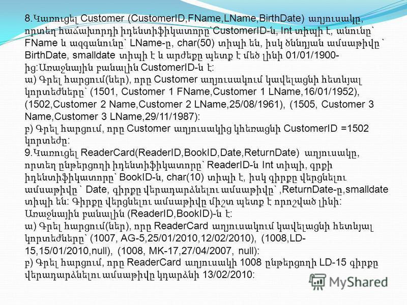 8. Կառուցել Customer (CustomerID,FName,LName,BirthDate) աղյուսակը, որտեղ հաճախորդի իդենտիֆիկատորը `CustomerID- ն, Int տիպի է, անունը ` FName և ազգանունը ` LName- ը, char(50) տիպի են, իսկ ծննդյան ամսաթիվը ` BirthDate, smalldate տիպի է և արժեքը պետք է