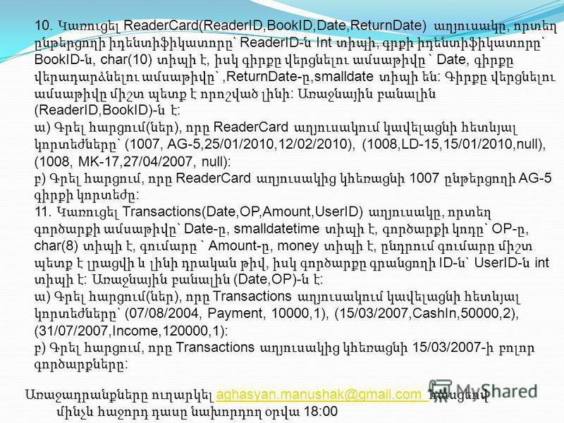 10. Կառուցել ReaderCard(ReaderID,BookID,Date,ReturnDate) աղյուսակը, որտեղ ընթերցողի իդենտիֆիկատորը ` ReaderID- ն Int տիպի, գրքի իդենտիֆիկատորը ` BookID- ն, char(10) տիպի է, իսկ գիրքը վերցնելու ամսաթիվը ` Date, գիրքը վերադարձնելու ամսաթիվը `,ReturnDat