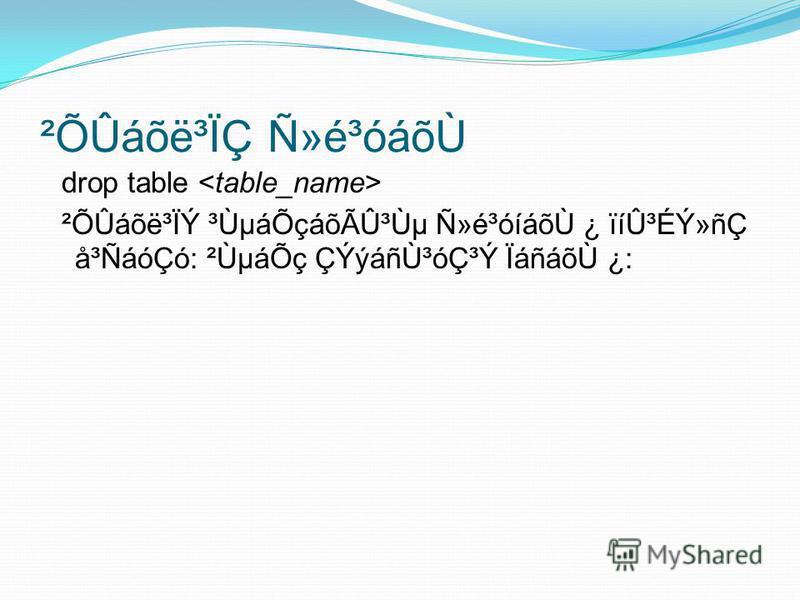 ²ÕÛáõë³ÏÇ Ñ»é³óáõÙ drop table ²ÕÛáõë³ÏÝ ³ÙµáÕçáõÃÛ³Ùµ Ñ»é³óíáõÙ ¿ ïíÛ³ÉÝ»ñÇ å³ÑáóÇó: ²ÙµáÕç ÇÝýáñÙ³óÇ³Ý ÏáñáõÙ ¿: