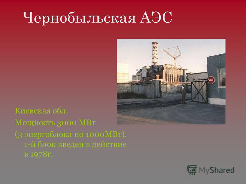 Чернобыльская АЭС Киевская обл. Мощность 3000 МВт (3 энергоблока по 1000МВт). 1-й блок введен в действие в 1978 г.