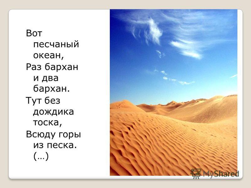 Вот песчаный океан, Раз бархан и два бархан. Тут без дождика тоска, Всюду горы из песка. (…)