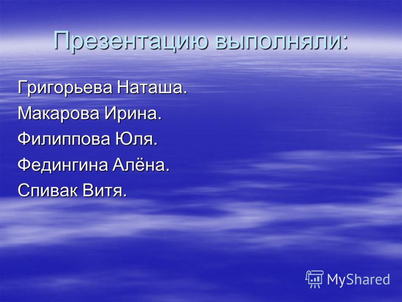 Презентацию выполняли: Григорьева Наташа. Макарова Ирина. Филиппова Юля. Федингина Алёна. Спивак Витя.