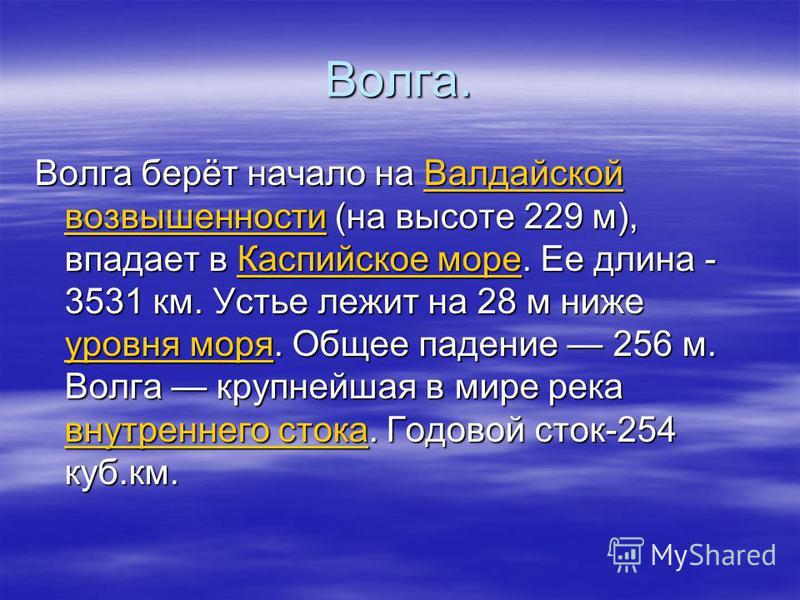 Волга. Волга берёт начало на Валдайской возвышенности (на высоте 229 м), впадает в Каспийское море. Ее длина - 3531 км. Устье лежит на 28 м ниже уровня моря. Общее падение 256 м. Волга крупнейшая в мире река внутреннего стока. Годовой сток-254 куб.км