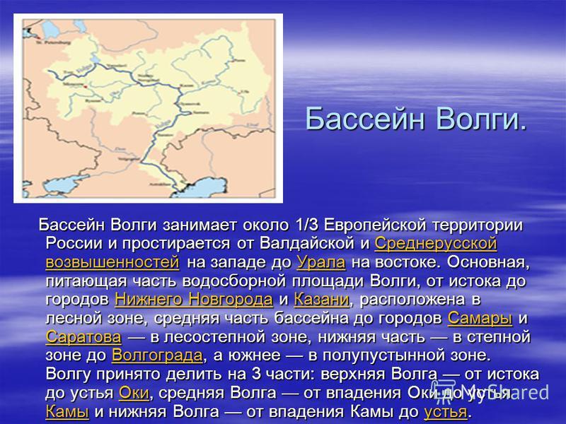 Бассейн Волги. Бассейн Волги. Бассейн Волги занимает около 1/3 Европейской территории России и простирается от Валдайской и Среднерусской возвышенностей на западе до Урала на востоке. Основная, питающая часть водосборной площади Волги, от истока до г