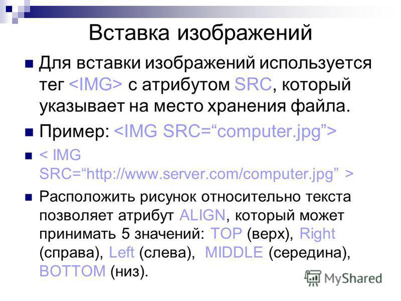 Вставка изображений Для вставки изображений используется тег с атрибутом SRC, который указывает на место хранения файла. Пример: Расположить рисунок относительно текста позволяет атрибут ALIGN, который может принимать 5 значений: TOP (верх), Right (с
