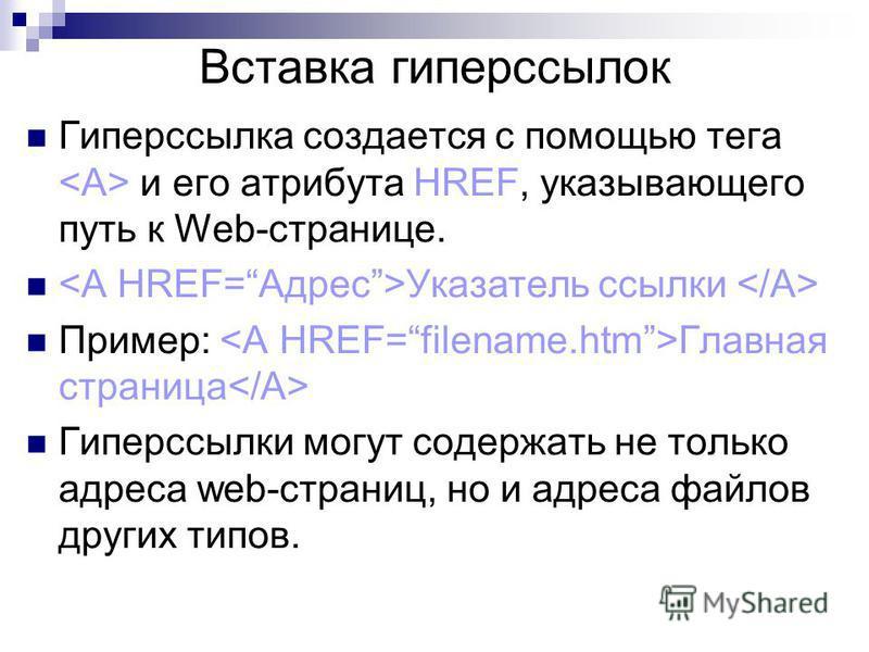 Вставка гиперссылок Гиперссылка создается с помощью тега и его атрибута HREF, указывающего путь к Web-странице. Указатель ссылки Пример: Главная страница Гиперссылки могут содержать не только адреса web-страниц, но и адреса файлов других типов.