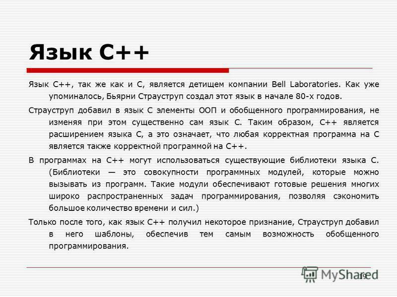 19 Язык C++ Язык C++, так же как и С, является детищем компании Bell Laboratories. Как уже упоминалось, Бьярни Страуструп создал этот язык в начале 80-х годов. Страуструп добавил в язык С элементы ООП и обобщенного программирования, не изменяя при эт