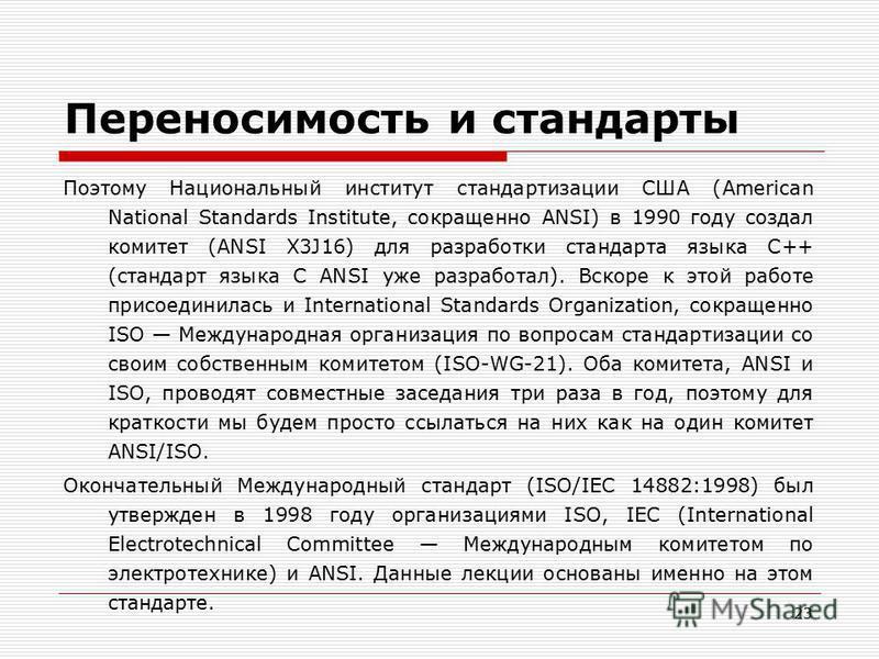 23 Переносимость и стандарты Поэтому Национальный институт стандартизации США (American National Standards Institute, сокращенно ANSI) в 1990 году создал комитет (ANSI X3J16) для разработки стандарта языка C++ (стандарт языка С ANSI уже разработал).