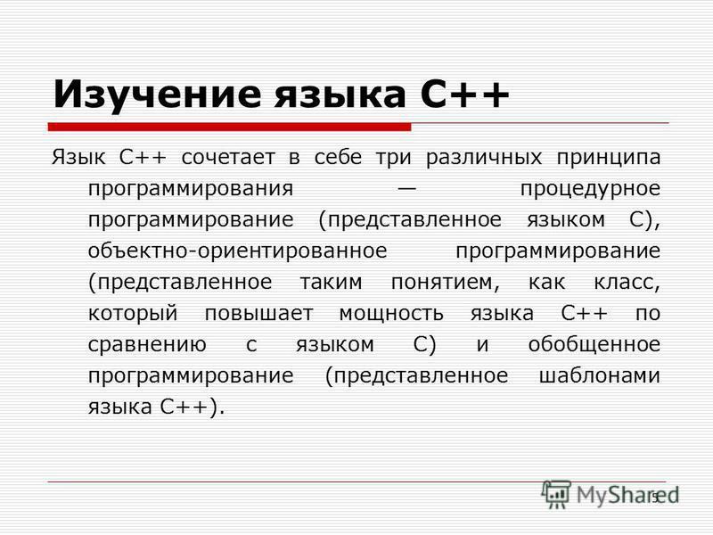 5 Изучение языка C++ Язык C++ сочетает в себе три различных принципа программирования процедурное программирование (представленное языком С), объектно-ориентированное программирование (представленное таким понятием, как класс, который повышает мощнос