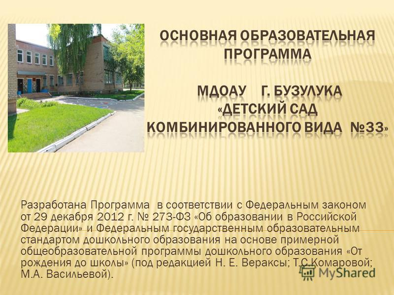 Разработана Программа в соответствии с Федеральным законом от 29 декабря 2012 г. 273-ФЗ «Об образовании в Российской Федерации» и Федеральным государственным образовательным стандартом дошкольного образования на основе примерной общеобразовательной п