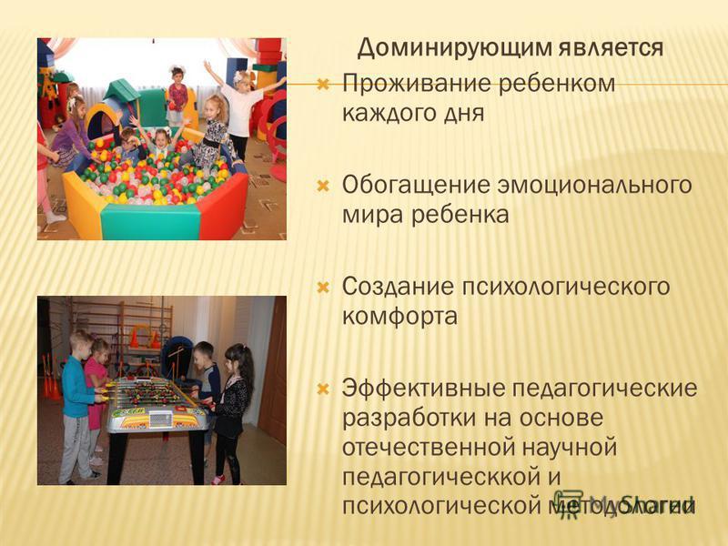 Доминирующим является Проживание ребенком каждого дня Обогащение эмоционального мира ребенка Создание психологического комфорта Эффективные педагогические разработки на основе отечественной научной педагогической и психологической методологии