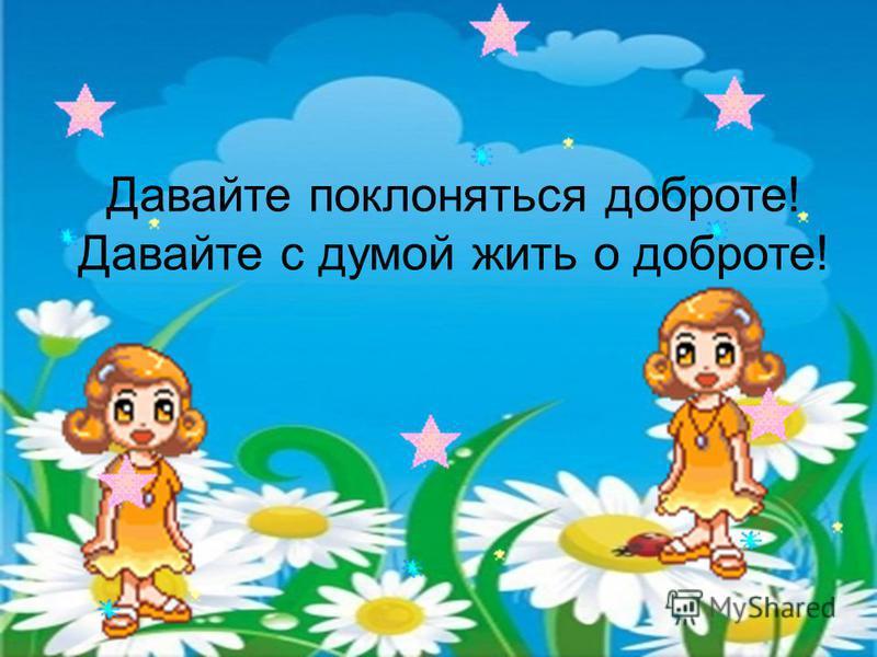 Давайте поклоняться доброте! Давайте с думой жить о доброте!
