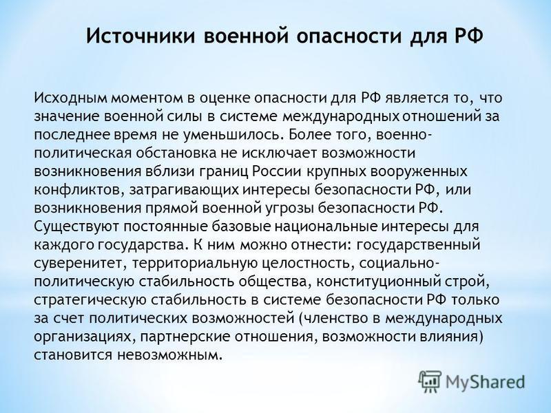 Источники военной опасности для РФ Исходным моментом в оценке опасности для РФ является то, что значение военной силы в системе международных отношений за последнее время не уменьшилось. Более того, военно- политическая обстановка не исключает возмож