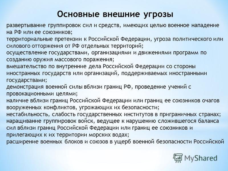 Основные внешние угрозы развертывание группировок сил и средств, имеющих целью военное нападение на РФ или ее союзников; территориальные претензии к Российской Федерации, угроза политического или силового отторжения от РФ отдельных территорий; осущес