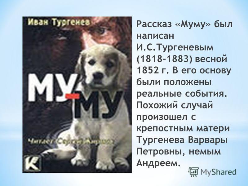 Рассказ «Муму» был написан И.С.Тургеневым (1818-1883) весной 1852 г. В его основу были положены реальные события. Похожий случай произошел с крепостным матери Тургенева Варвары Петровны, немым Андреем.