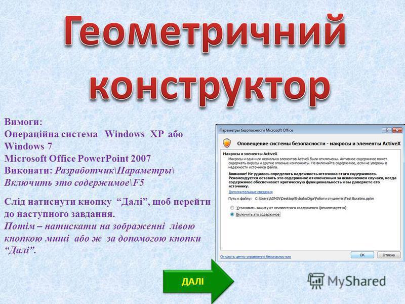 Вимоги: Операційна система Windows XP або Windows 7 Microsoft Office PowerPoint 2007 Виконати: Разработчик\Параметры\ Включить это содержимое\F5 ДАЛІ Слід натиснути кнопку Далі, щоб перейти до наступного завдання. Потім – натискати на зображенні ліво