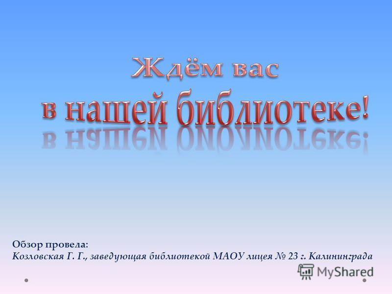 Обзор провела: Козловская Г. Г., заведующая библиотекой МАОУ лицея 23 г. Калининграда