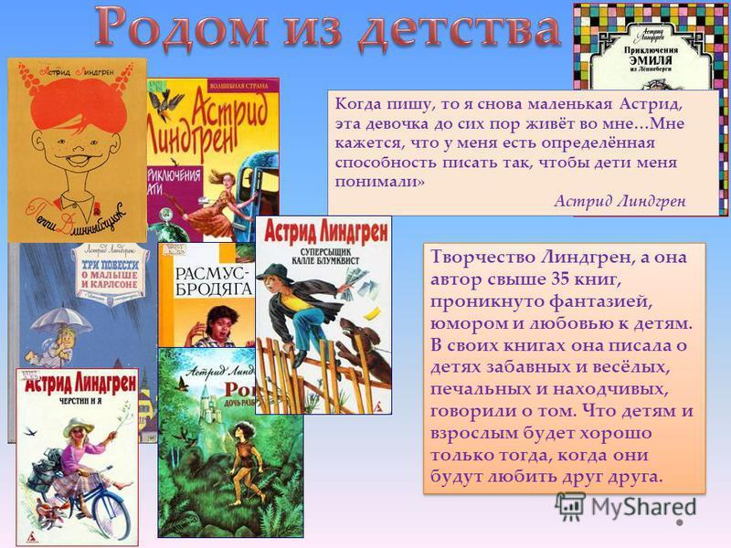 Когда пишу, то я снова маленькая Астрид, эта девочка до сих пор живёт во мне…Мне кажется, что у меня есть определённая способность писать так, чтобы дети меня понимали» Астрид Линдгрен Творчество Линдгрен, а она автор свыше 35 книг, проникнуто фантаз