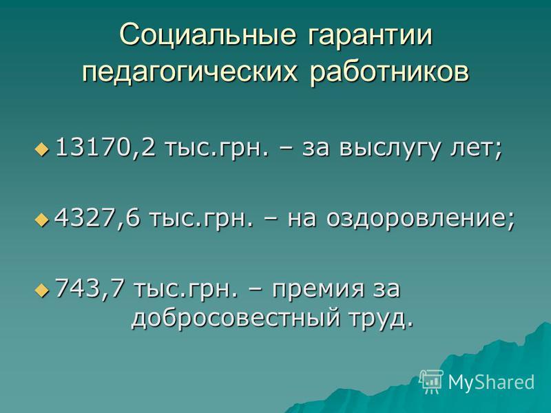 Социальные гарантии педагогических работников 13170,2 тыс.грн. – за выслугу лет; 13170,2 тыс.грн. – за выслугу лет; 4327,6 тыс.грн. – на оздоровление; 4327,6 тыс.грн. – на оздоровление; 743,7 тыс.грн. – премия за добросовестный труд. 743,7 тыс.грн. –