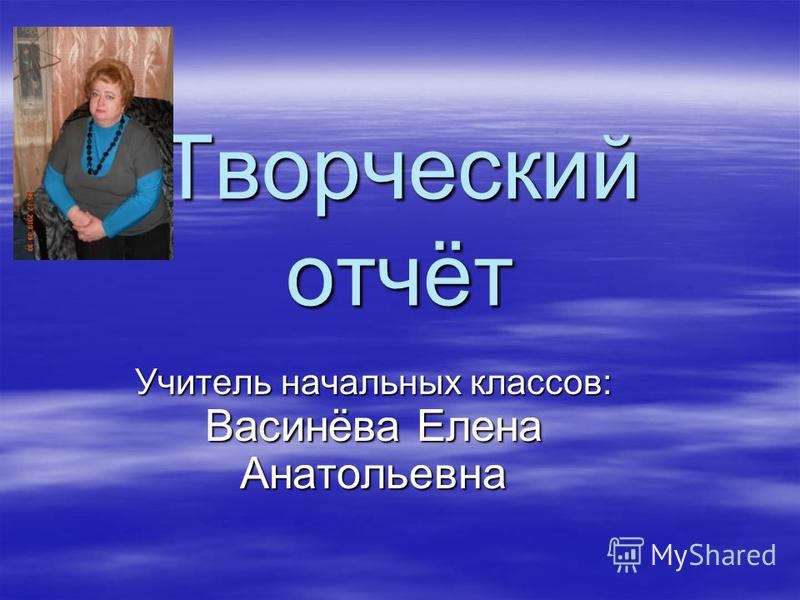 Творческий отчёт Учитель начальных классов: Васинёва Елена Анатольевна