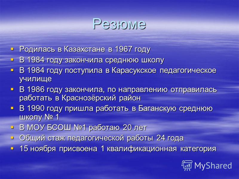 Резюме Родилась в Казахстане в 1967 году Родилась в Казахстане в 1967 году В 1984 году закончила среднюю школу В 1984 году закончила среднюю школу В 1984 году поступила в Карасукское педагогическое училище В 1984 году поступила в Карасукское педагоги