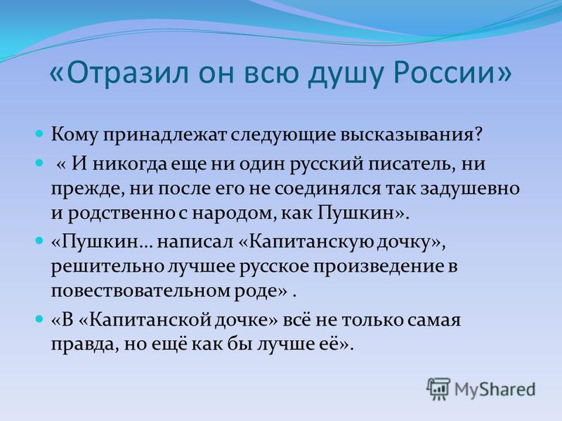 «Отразил он всю душу России» Кому принадлежат следующие высказывания? « И никогда еще ни один русский писатель, ни прежде, ни после его не соединялся так задушевно и родственно с народом, как Пушкин». «Пушкин… написал «Капитанскую дочку», решительно