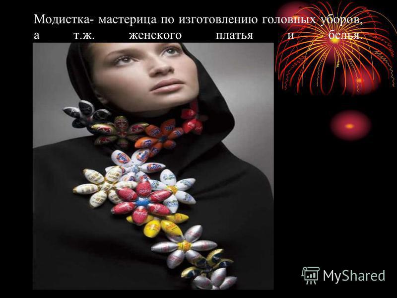 Модистка- мастерица по изготовлению головных уборов, а т.ж. женского платья и белья.