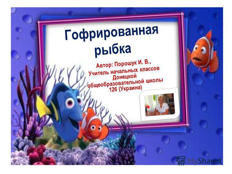 Гофрированная рыбка Автор: Порошук И. В., Учитель начальных классов Донецкой общеобразовательной школы 126 (Украина)