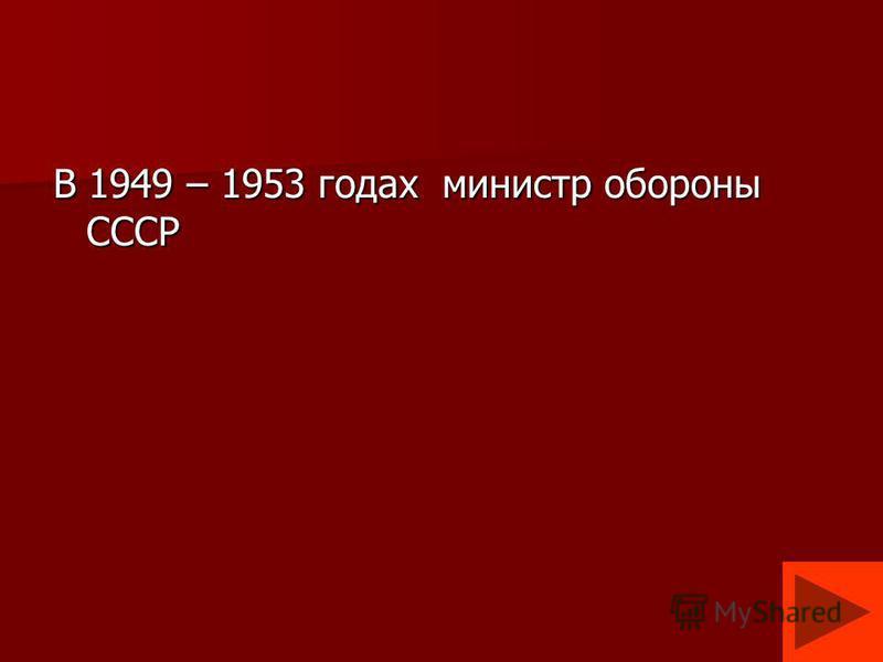 В 1949 – 1953 годах министр обороны СССР