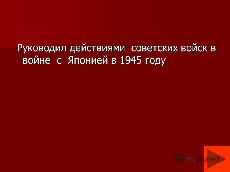Руководил действиями советских войск в войне с Японией в 1945 году Руководил действиями советских войск в войне с Японией в 1945 году