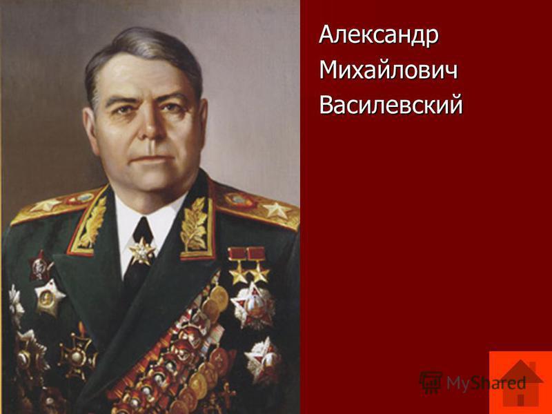 Александр Александр Михайлович Михайлович Василевский Василевский