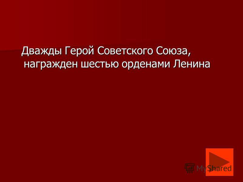 Дважды Герой Советского Союза, награжден шестью орденами Ленина Дважды Герой Советского Союза, награжден шестью орденами Ленина
