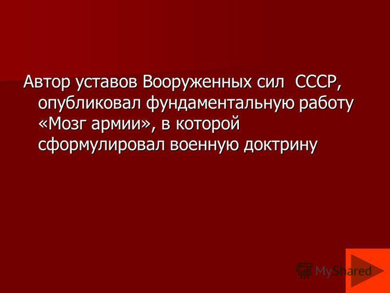 Автор уставов Вооруженных сил СССР, опубликовал фундаментальную работу «Мозг армии», в которой сформулировал военную доктрину