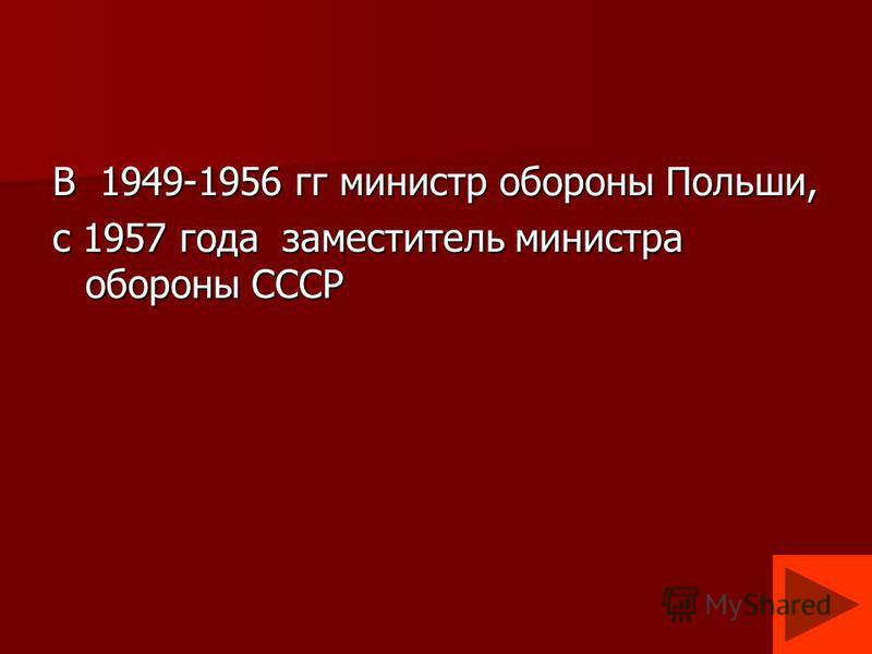 В 1949-1956 гг министр обороны Польши, с 1957 года заместитель министра обороны СССР