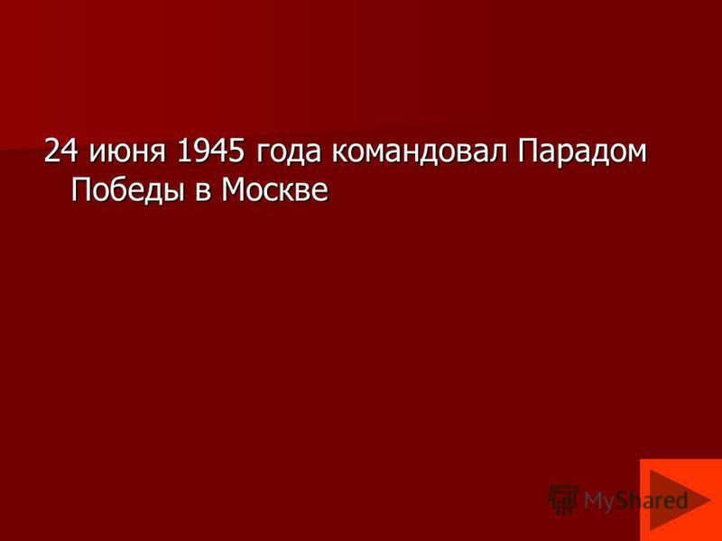 24 июня 1945 года командовал Парадом Победы в Москве