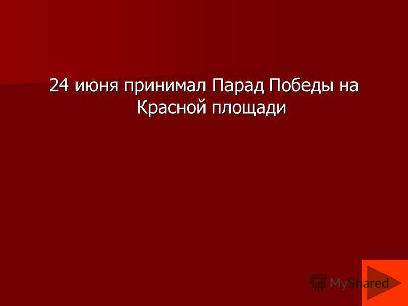 24 июня принимал Парад Победы на Красной площади