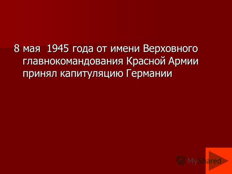 8 мая 1945 года от имени Верховного главнокомандования Красной Армии принял капитуляцию Германии