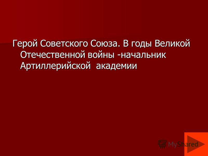 Герой Советского Союза. В годы Великой Отечественной войны -начальник Артиллерийской академии