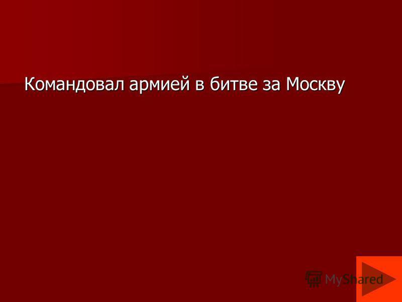 Командовал армией в битве за Москву