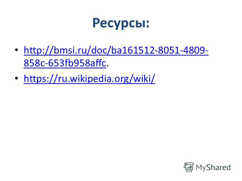 Ресурсы: http://bmsi.ru/doc/ba161512-8051-4809- 858c-653fb958affc. http://bmsi.ru/doc/ba161512-8051-4809- 858c-653fb958affc https://ru.wikipedia.org/wiki/